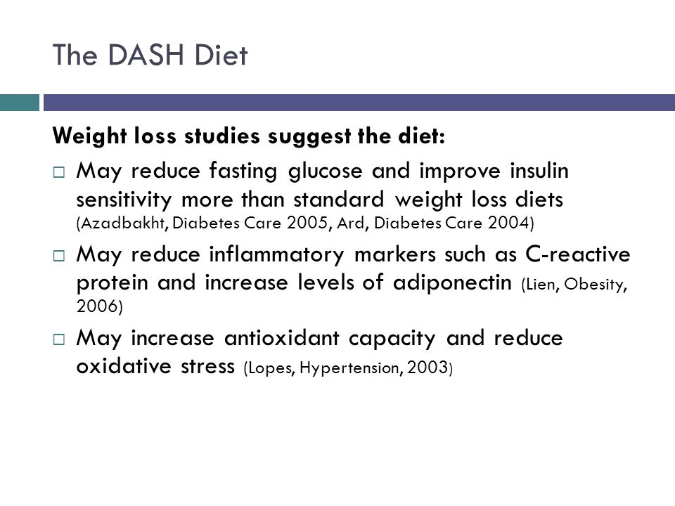 The DASH Diet Weight loss studies suggest the diet: May reduce fasting glucose and improve insulin sensitivity more than standard weight loss diets (Azadbakht, Diabetes Care 2005, Ard, Diabetes Care 2004) May reduce inflammatory markers such as C-reactive protein and increase levels of adiponectin (Lien, Obesity, 2006) May increase antioxidant capacity and reduce oxidative stress (Lopes, Hypertension, 2003 )