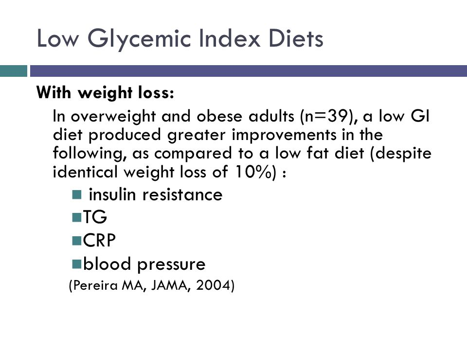 Low Glycemic Index Diets With weight loss: In overweight and obese adults (n=39), a low GI diet produced greater improvements in the following, as compared to a low fat diet (despite identical weight loss of 10%) : insulin resistance TG CRP blood pressure (Pereira MA, JAMA, 2004)