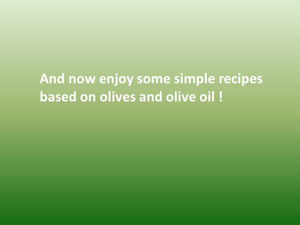 And now enjoy some simple recipes based on olives and olive oil !