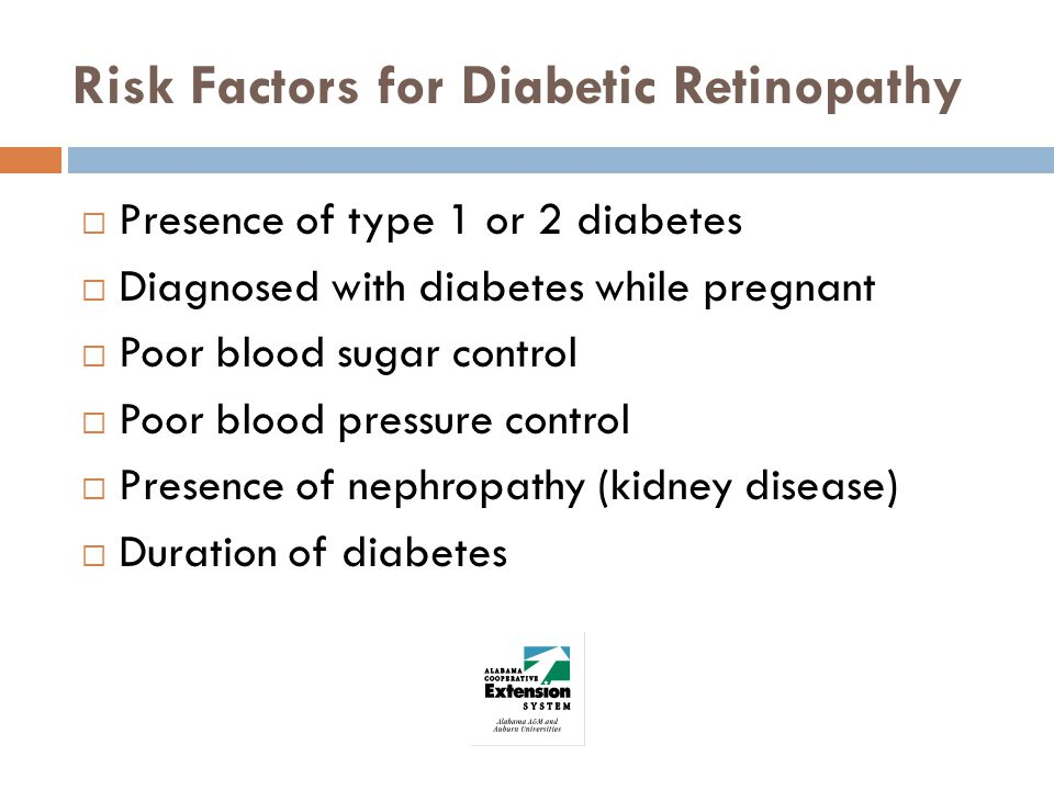 Risk Factors for Diabetic Retinopathy Presence of type 1 or 2 diabetes Diagnosed with diabetes while pregnant Poor blood sugar control Poor blood pressure control Presence of nephropathy (kidney disease) Duration of diabetes