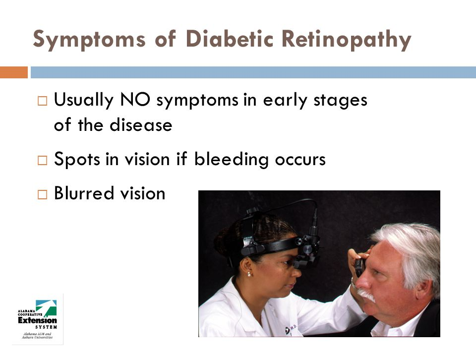 Symptoms of Diabetic Retinopathy Usually NO symptoms in early stages of the disease Spots in vision if bleeding occurs Blurred vision