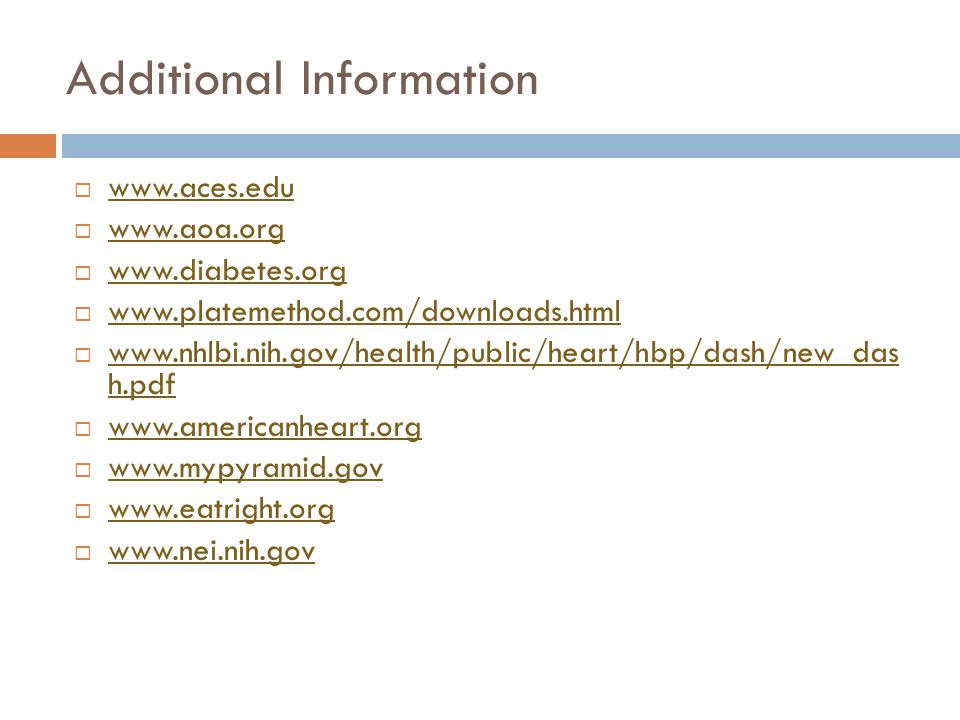 Additional Information www.aces.edu www.aoa.org www.diabetes.org www.platemethod.com/downloads.html www.nhlbi.nih.gov/health/public/heart/hbp/dash/new_das h.pdf www.nhlbi.nih.gov/health/public/heart/hbp/dash/new_das h.pdf www.americanheart.org www.mypyramid.gov www.eatright.org www.nei.nih.gov