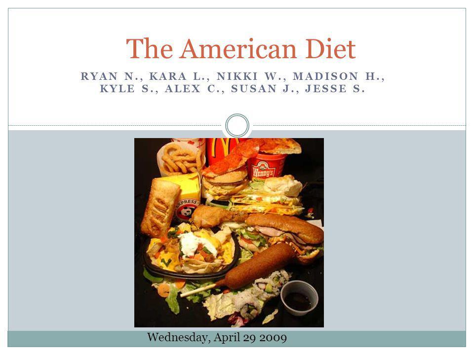 RYAN N., KARA L., NIKKI W., MADISON H., KYLE S., ALEX C., SUSAN J., JESSE S. The American Diet Wednesday, April 29 2009