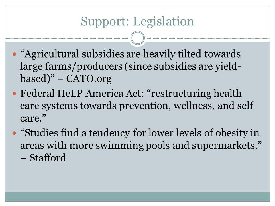 Support: Legislation Agricultural subsidies are heavily tilted towards large farms/producers (since subsidies are yield- based) – CATO.org Federal HeLP America Act: restructuring health care systems towards prevention, wellness, and self care.