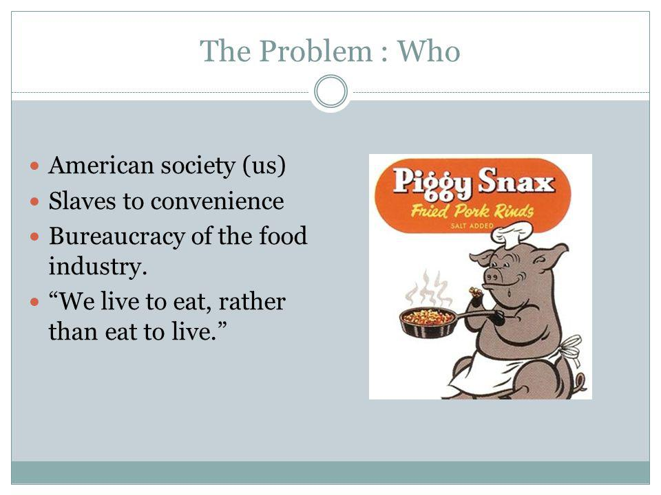 The Problem : Who American society (us) Slaves to convenience Bureaucracy of the food industry.