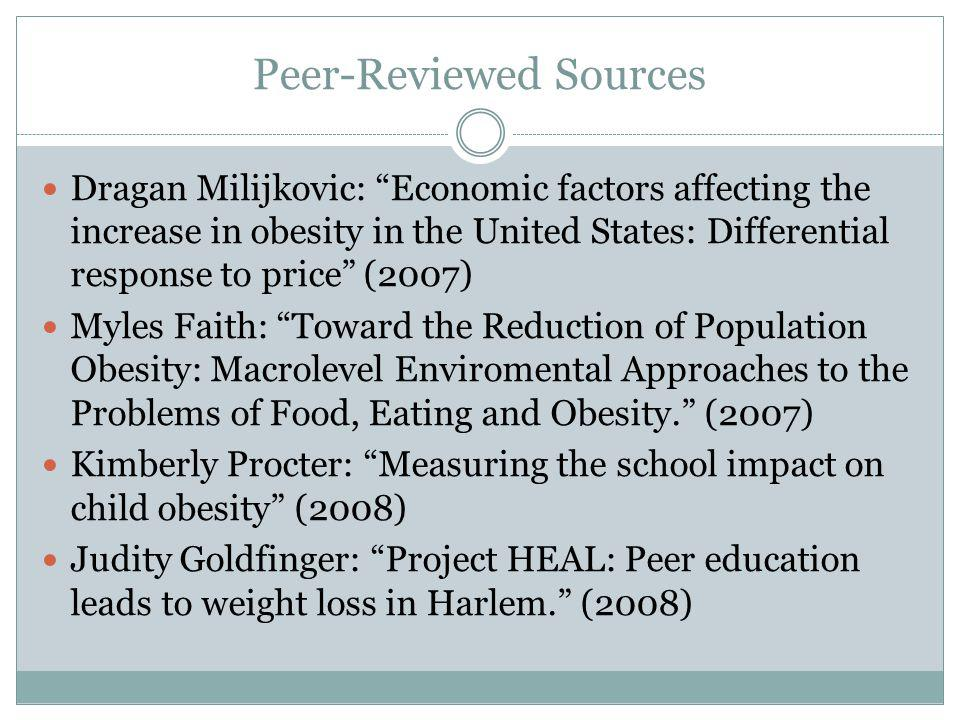 Peer-Reviewed Sources Dragan Milijkovic: Economic factors affecting the increase in obesity in the United States: Differential response to price (2007) Myles Faith: Toward the Reduction of Population Obesity: Macrolevel Enviromental Approaches to the Problems of Food, Eating and Obesity.