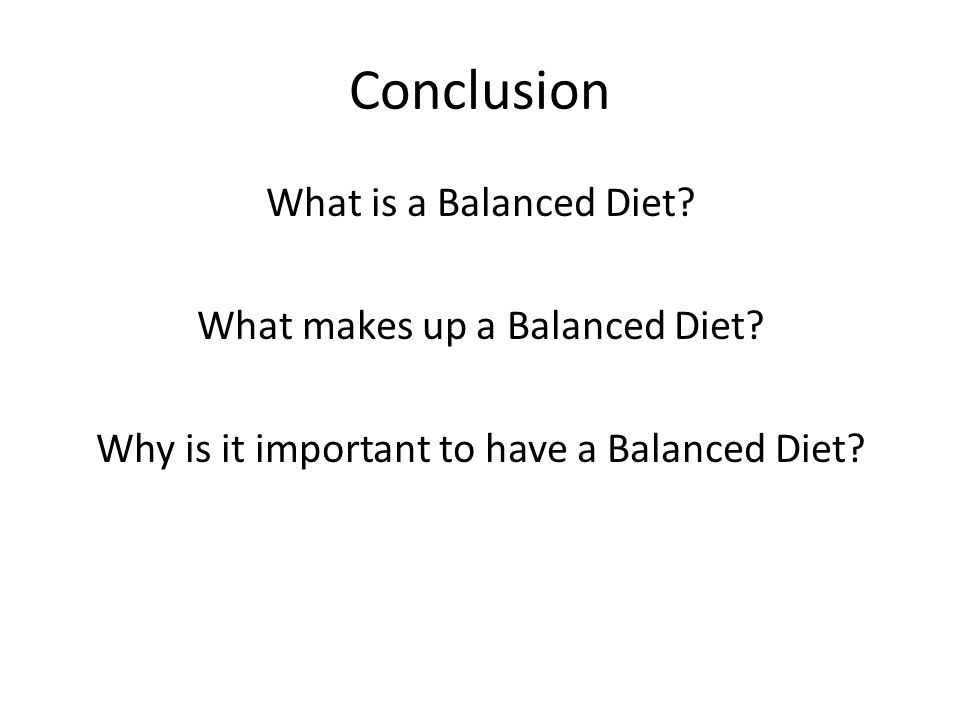 Conclusion What is a Balanced Diet. What makes up a Balanced Diet.