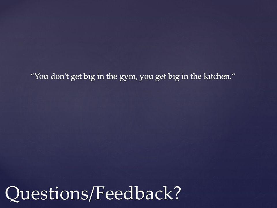 You dont get big in the gym, you get big in the kitchen. Questions/Feedback