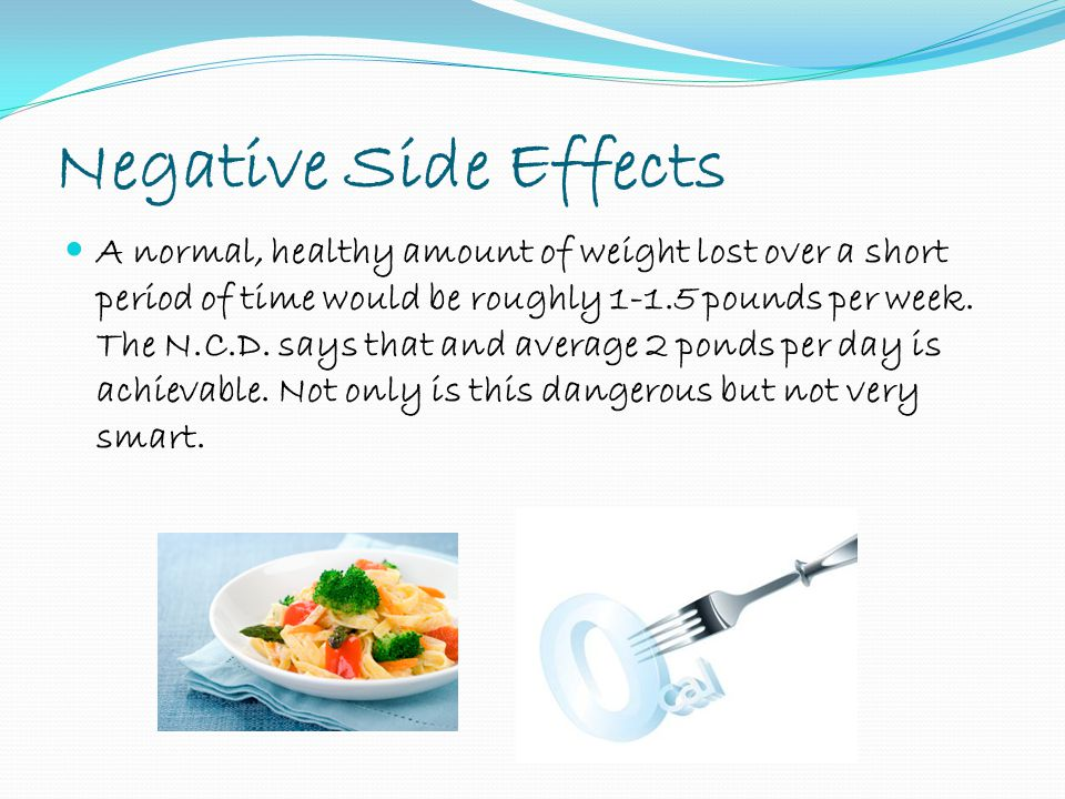 Negative Side Effects A normal, healthy amount of weight lost over a short period of time would be roughly 1-1.5 pounds per week.