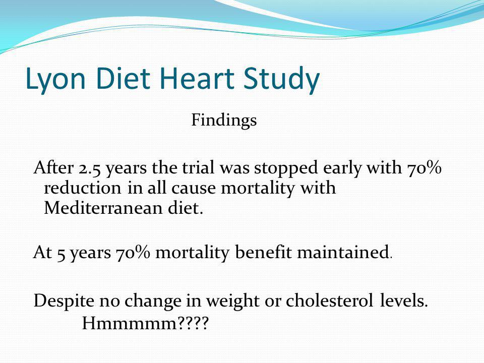 Lyon Diet Heart Study Findings After 2.5 years the trial was stopped early with 70% reduction in all cause mortality with Mediterranean diet.