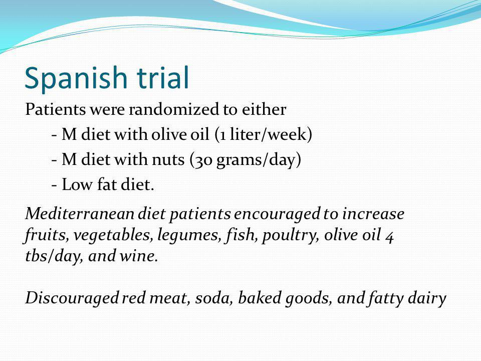 Spanish trial Patients were randomized to either - M diet with olive oil (1 liter/week) - M diet with nuts (30 grams/day) - Low fat diet.