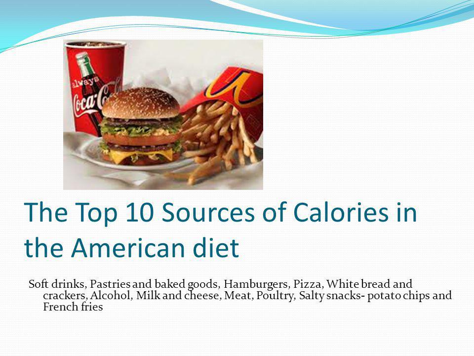 The Top 10 Sources of Calories in the American diet Soft drinks, Pastries and baked goods, Hamburgers, Pizza, White bread and crackers, Alcohol, Milk and cheese, Meat, Poultry, Salty snacks- potato chips and French fries