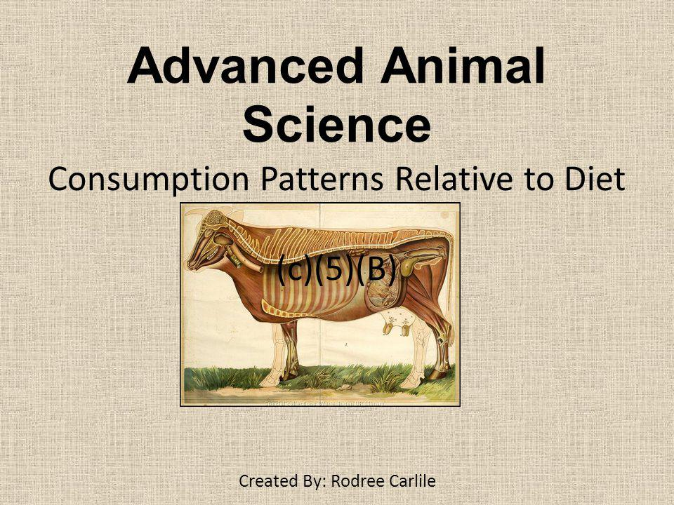 Advanced Animal Science Consumption Patterns Relative to Diet (c)(5)(B) Created By: Rodree Carlile