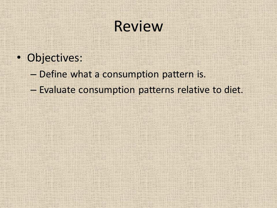 Review Objectives: – Define what a consumption pattern is.
