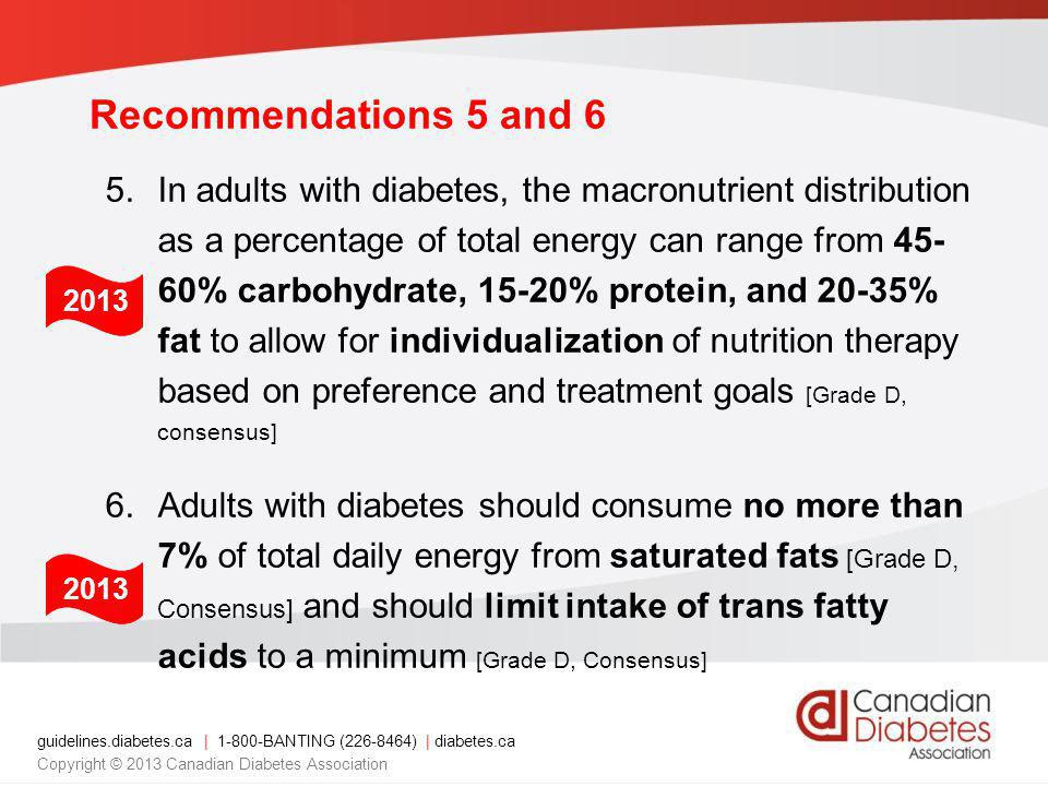 guidelines.diabetes.ca | 1-800-BANTING (226-8464) | diabetes.ca Copyright © 2013 Canadian Diabetes Association Recommendations 5 and 6 5.In adults with diabetes, the macronutrient distribution as a percentage of total energy can range from 45- 60% carbohydrate, 15-20% protein, and 20-35% fat to allow for individualization of nutrition therapy based on preference and treatment goals [Grade D, consensus] 6.Adults with diabetes should consume no more than 7% of total daily energy from saturated fats [Grade D, Consensus] and should limit intake of trans fatty acids to a minimum [Grade D, Consensus] 2013
