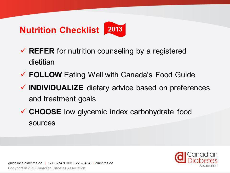 guidelines.diabetes.ca | 1-800-BANTING (226-8464) | diabetes.ca Copyright © 2013 Canadian Diabetes Association Recommendations 3 and 4 3.Individuals with diabetes should be encouraged to follow Eating Well with Canadas Food Guide in order to meet their nutritional needs [Grade D, Consensus] 4.In overweight or obese people with diabetes a nutritionally balanced, calorie reduced diet should be followed to achieve and maintain a lower, healthier body weight [Grade A, Level 1A] 2013