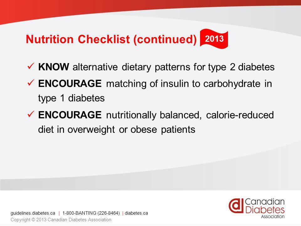 guidelines.diabetes.ca | 1-800-BANTING (226-8464) | diabetes.ca Copyright © 2013 Canadian Diabetes Association Nutrition Checklist (continued) KNOW alternative dietary patterns for type 2 diabetes ENCOURAGE matching of insulin to carbohydrate in type 1 diabetes ENCOURAGE nutritionally balanced, calorie-reduced diet in overweight or obese patients 2013