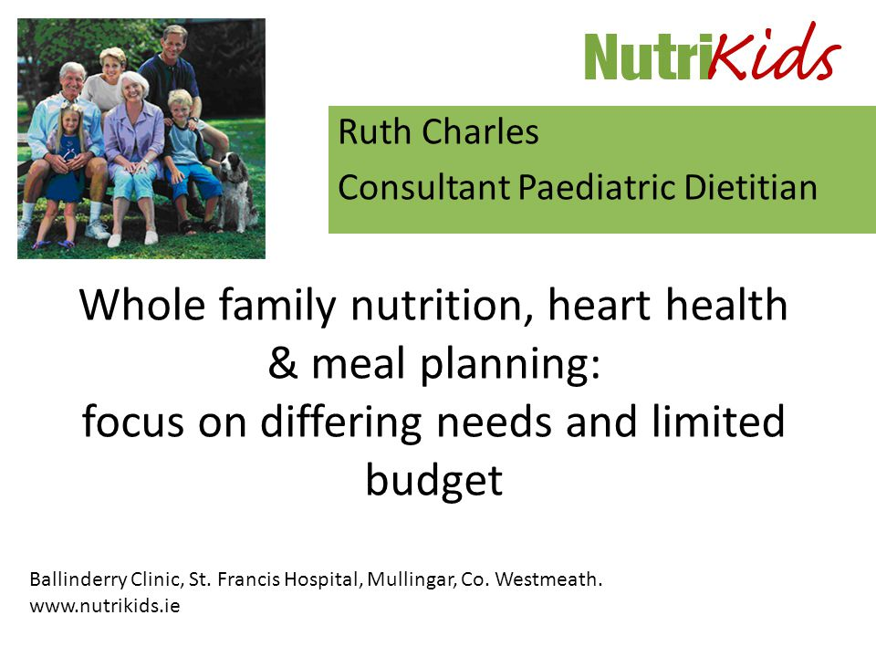 Whole family nutrition, heart health & meal planning: focus on differing needs and limited budget Ruth Charles Consultant Paediatric Dietitian Ballinderry Clinic, St.
