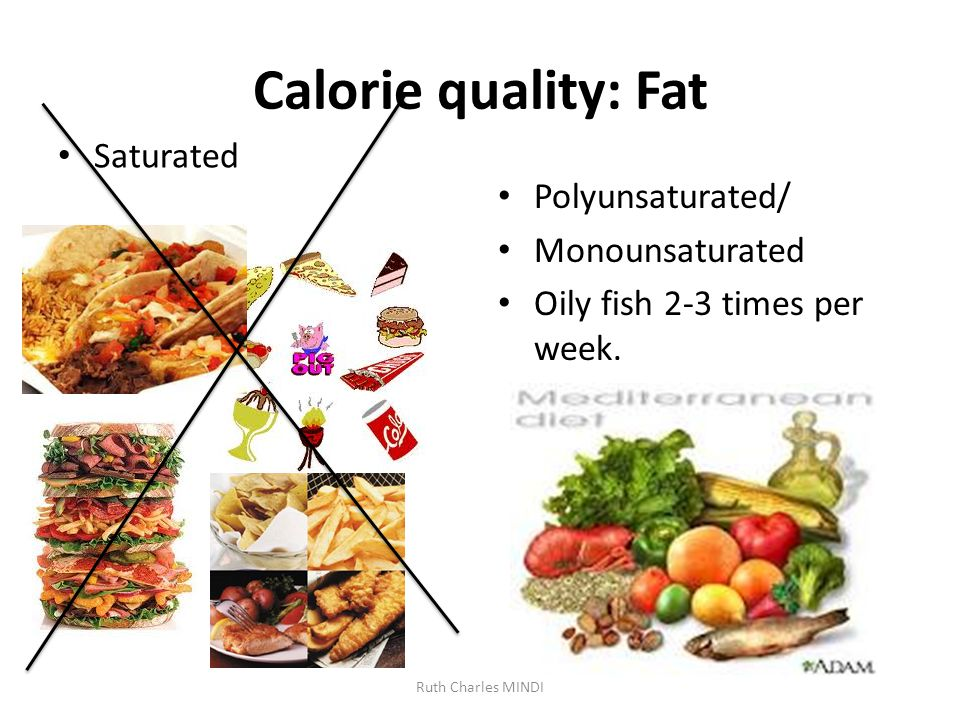 Calorie quality: Fat Saturated Polyunsaturated/ Monounsaturated Oily fish 2-3 times per week.