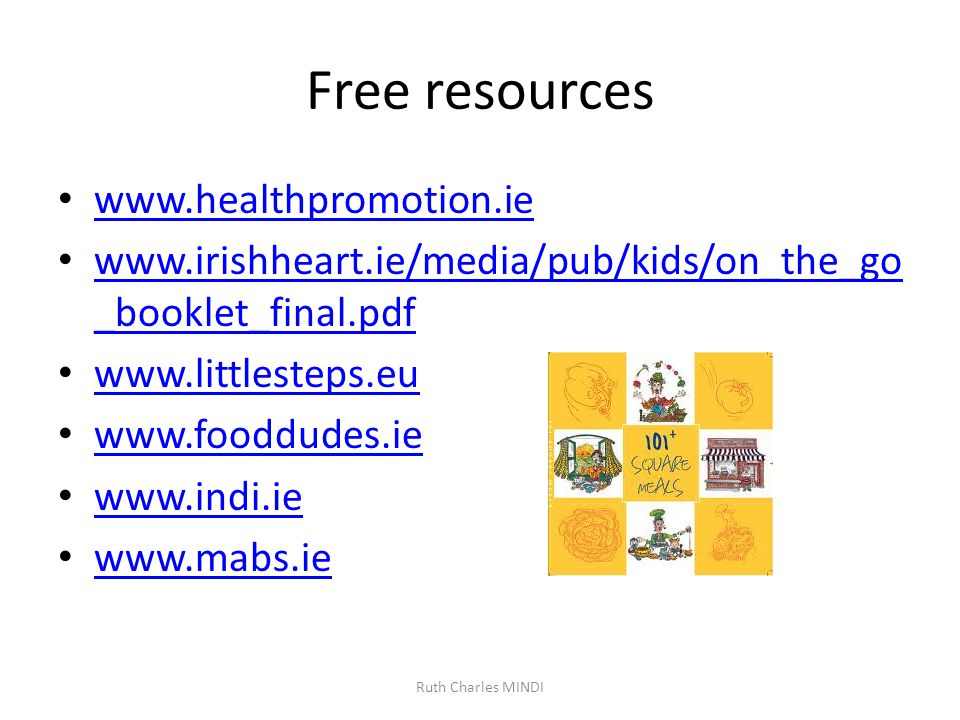 Free resources www.healthpromotion.ie www.irishheart.ie/media/pub/kids/on_the_go _booklet_final.pdf www.irishheart.ie/media/pub/kids/on_the_go _booklet_final.pdf www.littlesteps.eu www.fooddudes.ie www.indi.ie www.mabs.ie Ruth Charles MINDI