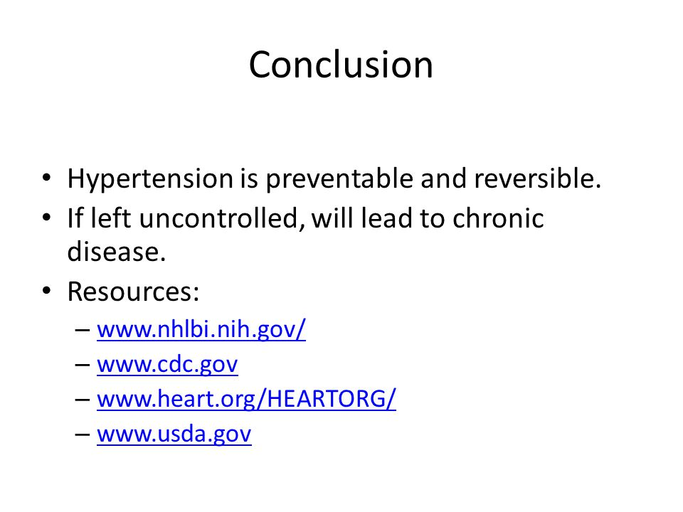Conclusion Hypertension is preventable and reversible. If left uncontrolled, will lead to chronic disease. Resources: – www.nhlbi.nih.gov/ www.nhlbi.n