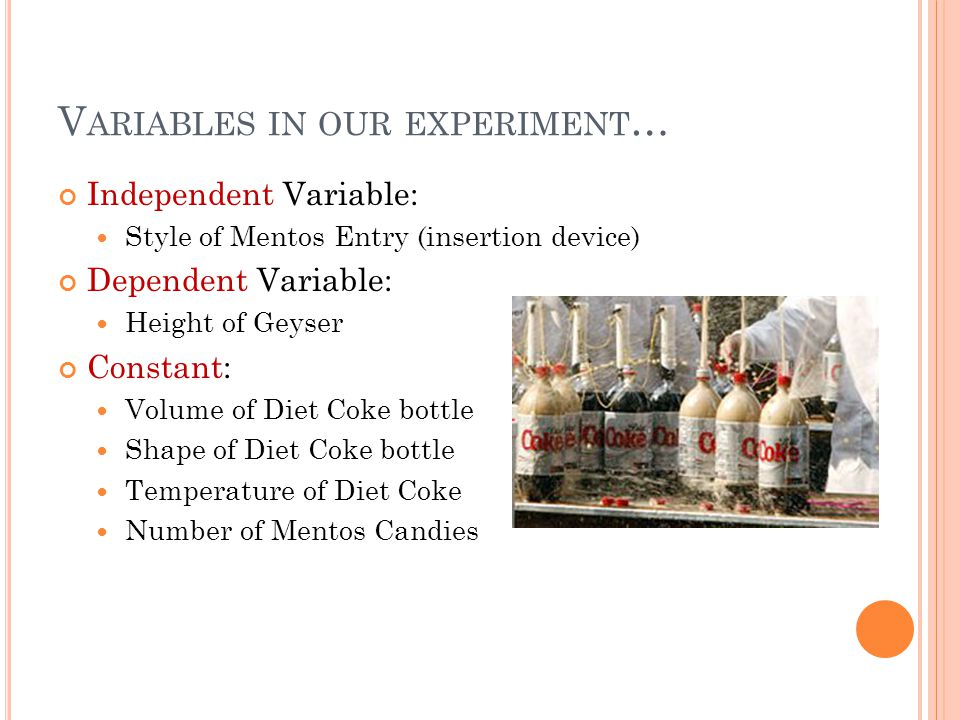 V ARIABLES IN OUR EXPERIMENT … Independent Variable: Style of Mentos Entry (insertion device) Dependent Variable: Height of Geyser Constant: Volume of Diet Coke bottle Shape of Diet Coke bottle Temperature of Diet Coke Number of Mentos Candies