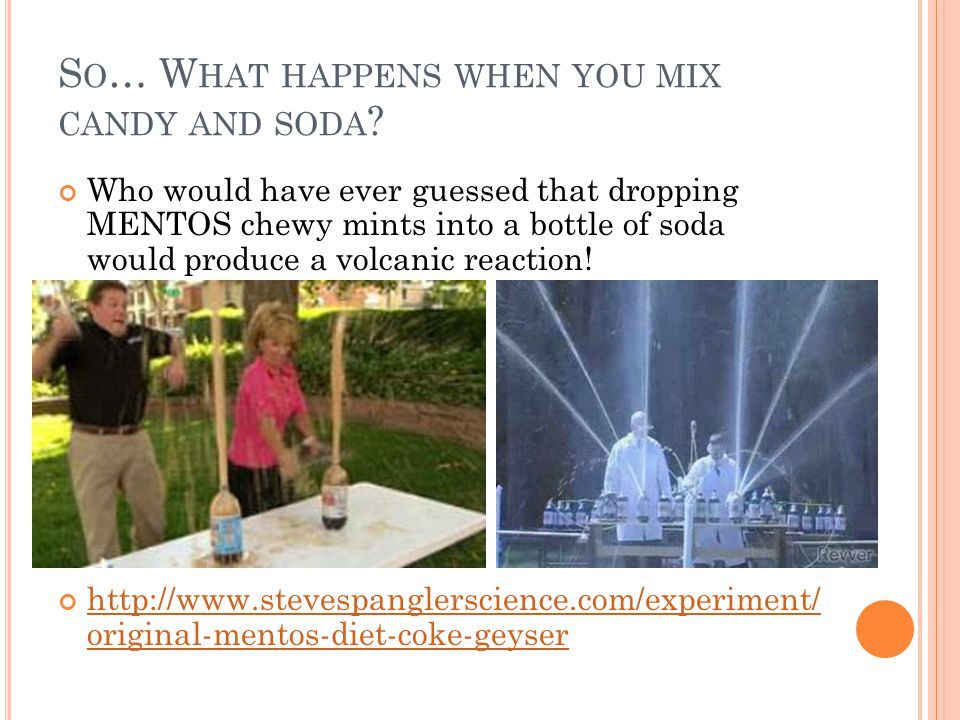 S O … W HAT HAPPENS WHEN YOU MIX CANDY AND SODA ? Who would have ever guessed that dropping MENTOS chewy mints into a bottle of soda would produce a v