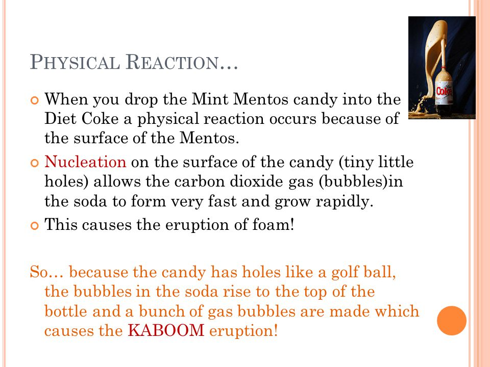 P HYSICAL R EACTION … When you drop the Mint Mentos candy into the Diet Coke a physical reaction occurs because of the surface of the Mentos.