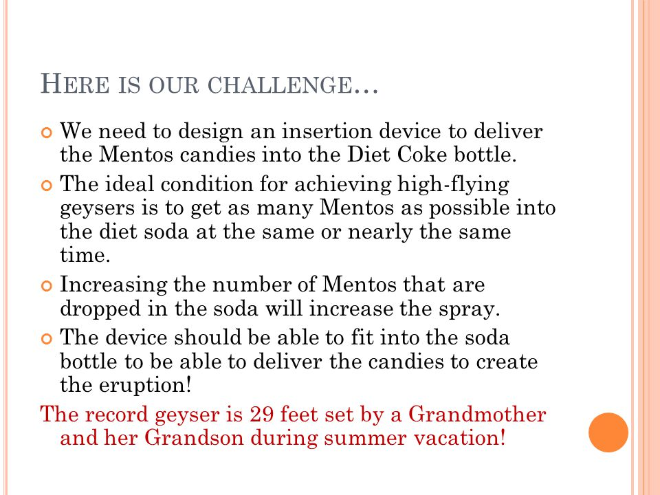 H ERE IS OUR CHALLENGE … We need to design an insertion device to deliver the Mentos candies into the Diet Coke bottle. The ideal condition for achiev