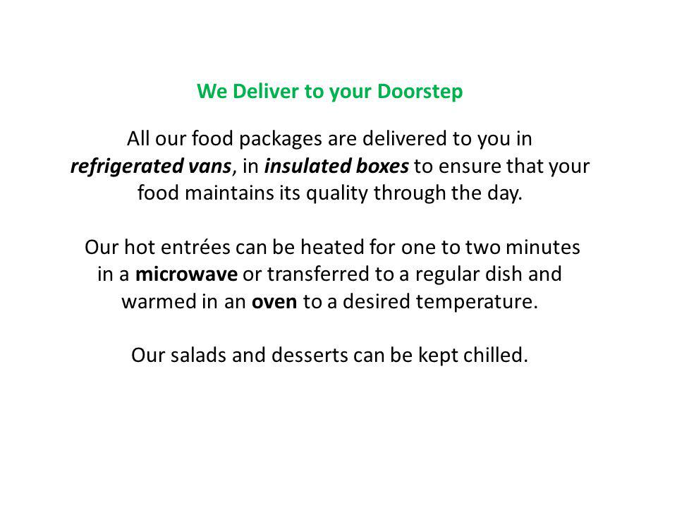 We Deliver to your Doorstep All our food packages are delivered to you in refrigerated vans, in insulated boxes to ensure that your food maintains its
