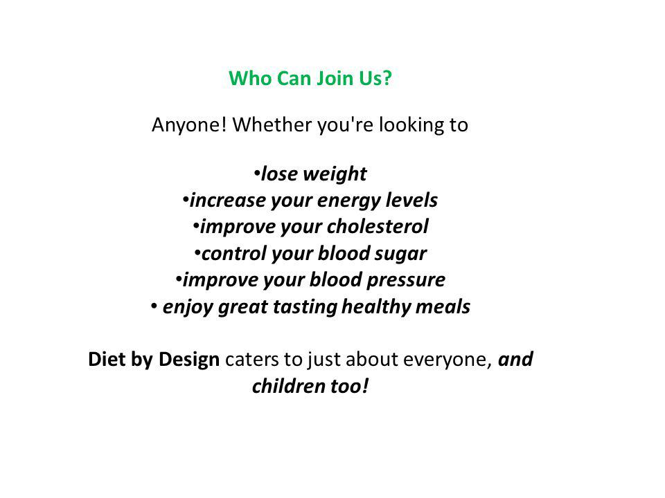 Who Can Join Us? Anyone! Whether you're looking to lose weight increase your energy levels improve your cholesterol control your blood sugar improve y