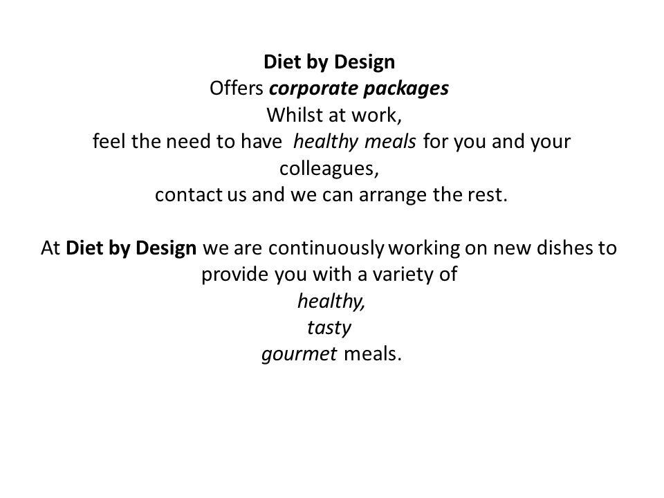 Diet by Design Offers corporate packages Whilst at work, feel the need to have healthy meals for you and your colleagues, contact us and we can arrang
