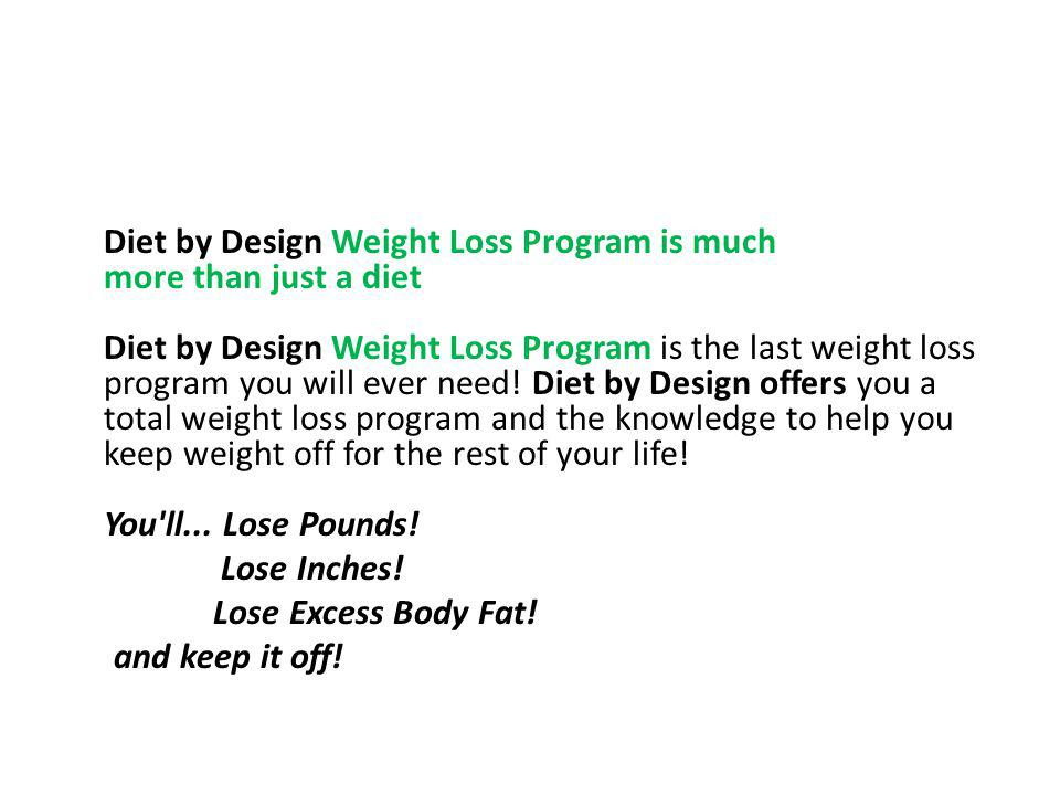 Diet by Design Weight Loss Program is much more than just a diet Diet by Design Weight Loss Program is the last weight loss program you will ever need