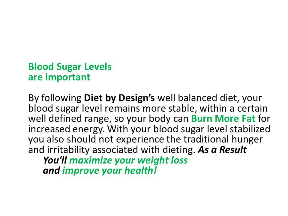 Blood Sugar Levels are important By following Diet by Designs well balanced diet, your blood sugar level remains more stable, within a certain well de