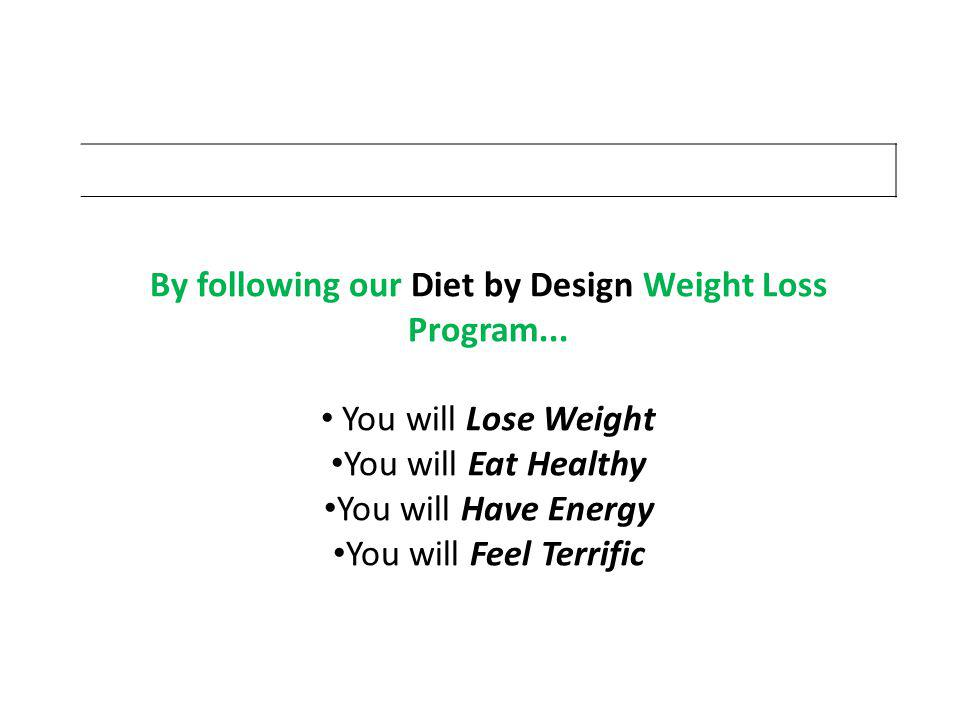 By following our Diet by Design Weight Loss Program... You will Lose Weight You will Eat Healthy You will Have Energy You will Feel Terrific