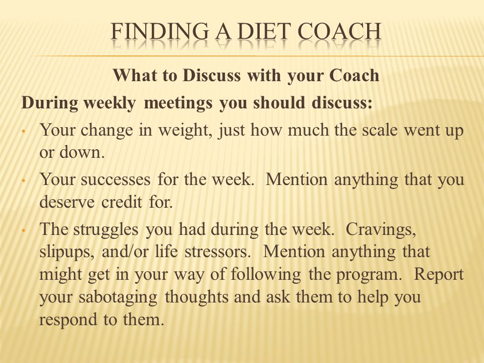 What to Discuss with your Coach During weekly meetings you should discuss: Your change in weight, just how much the scale went up or down.