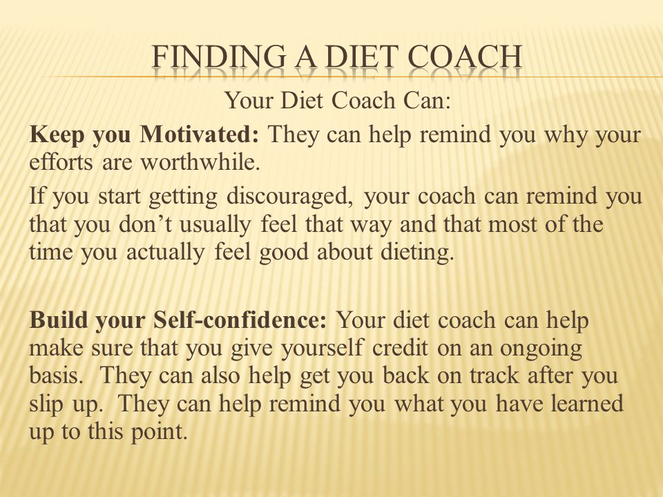 Your Diet Coach Can: Keep you Motivated: They can help remind you why your efforts are worthwhile.