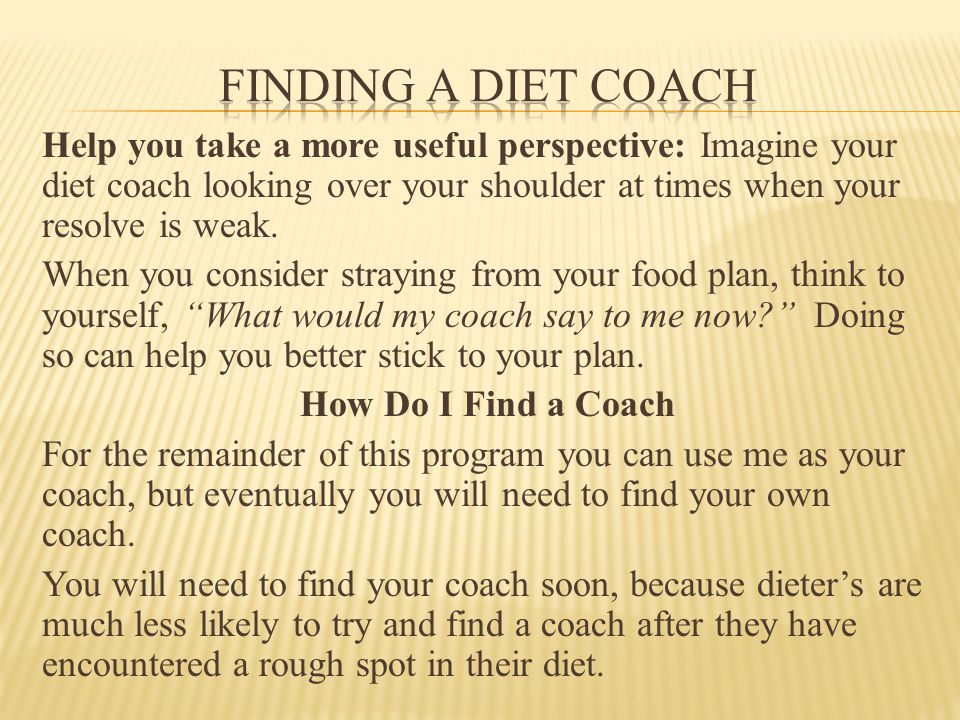 Help you take a more useful perspective: Imagine your diet coach looking over your shoulder at times when your resolve is weak.