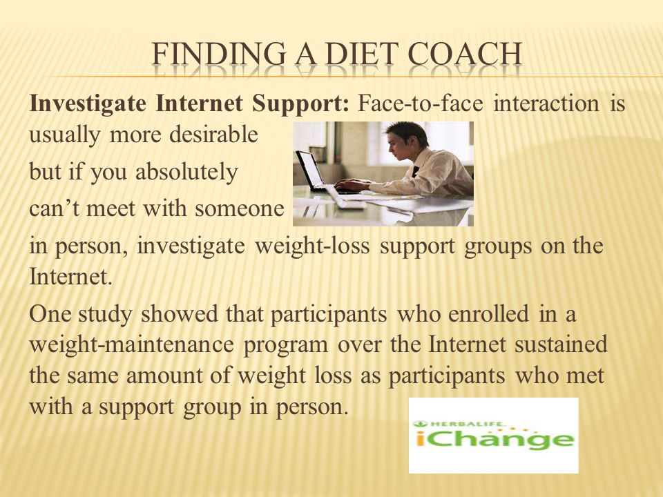 Investigate Internet Support: Face-to-face interaction is usually more desirable but if you absolutely cant meet with someone in person, investigate weight-loss support groups on the Internet.