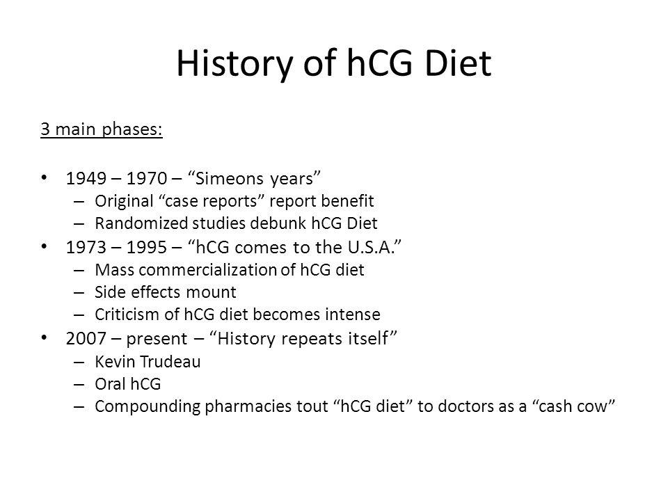 History of hCG Diet 3 main phases: 1949 – 1970 – Simeons years – Original case reports report benefit – Randomized studies debunk hCG Diet 1973 – 1995 – hCG comes to the U.S.A.