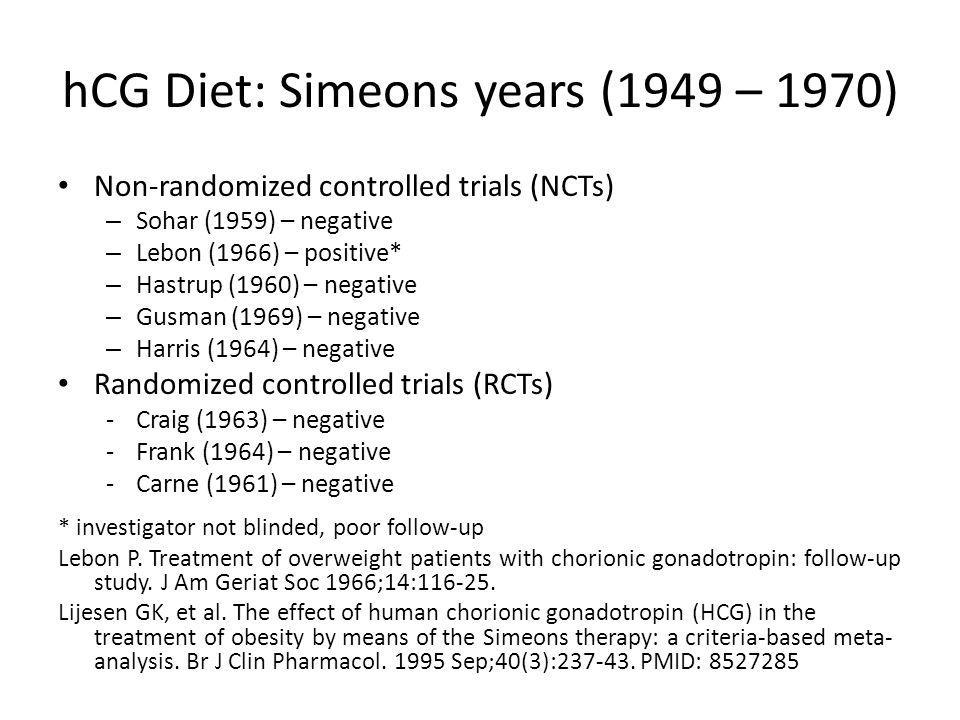 hCG Diet: Simeons years (1949 – 1970) Non-randomized controlled trials (NCTs) – Sohar (1959) – negative – Lebon (1966) – positive* – Hastrup (1960) – negative – Gusman (1969) – negative – Harris (1964) – negative Randomized controlled trials (RCTs) -Craig (1963) – negative -Frank (1964) – negative -Carne (1961) – negative * investigator not blinded, poor follow-up Lebon P.