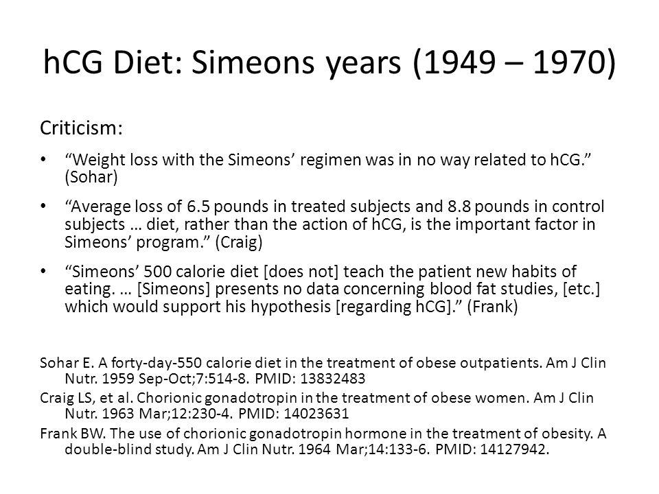 hCG Diet: Simeons years (1949 – 1970) Criticism: Weight loss with the Simeons regimen was in no way related to hCG.