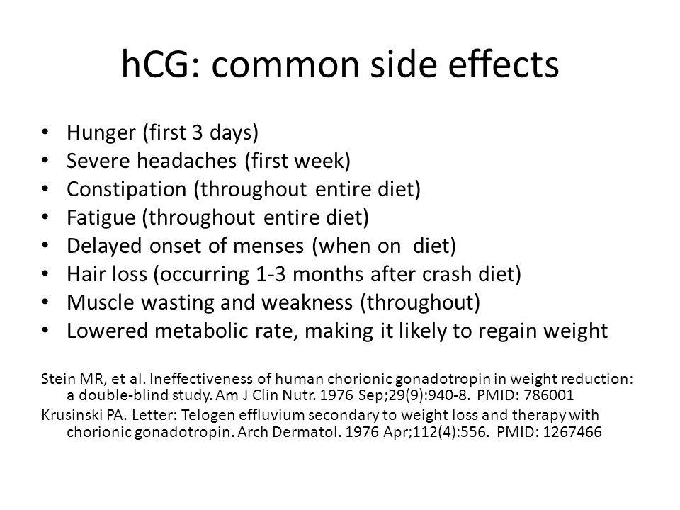 hCG: common side effects Hunger (first 3 days) Severe headaches (first week) Constipation (throughout entire diet) Fatigue (throughout entire diet) Delayed onset of menses (when on diet) Hair loss (occurring 1-3 months after crash diet) Muscle wasting and weakness (throughout) Lowered metabolic rate, making it likely to regain weight Stein MR, et al.