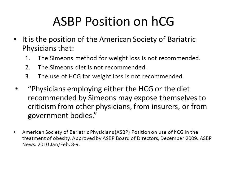 ASBP Position on hCG It is the position of the American Society of Bariatric Physicians that: 1.The Simeons method for weight loss is not recommended.