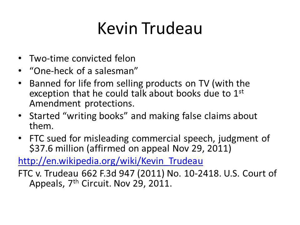Kevin Trudeau Two-time convicted felon One-heck of a salesman Banned for life from selling products on TV (with the exception that he could talk about books due to 1 st Amendment protections.