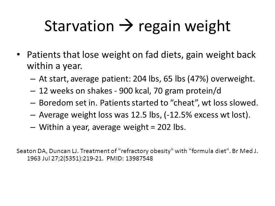 Starvation regain weight Patients that lose weight on fad diets, gain weight back within a year.