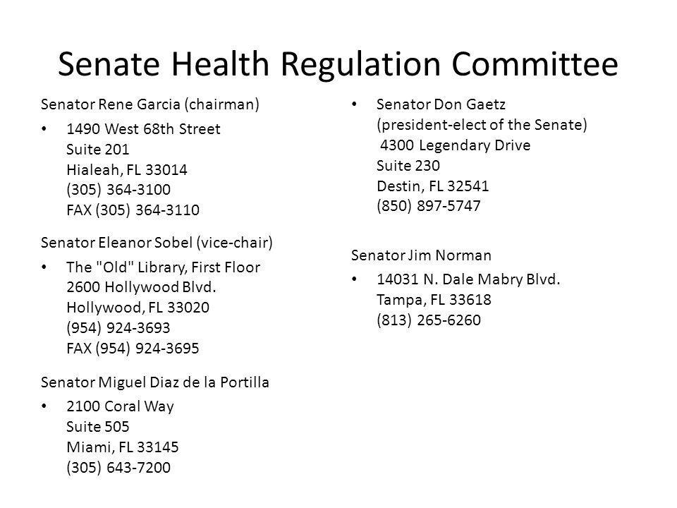 Senate Health Regulation Committee Senator Rene Garcia (chairman) 1490 West 68th Street Suite 201 Hialeah, FL 33014 (305) 364-3100 FAX (305) 364-3110 Senator Eleanor Sobel (vice-chair) The Old Library, First Floor 2600 Hollywood Blvd.