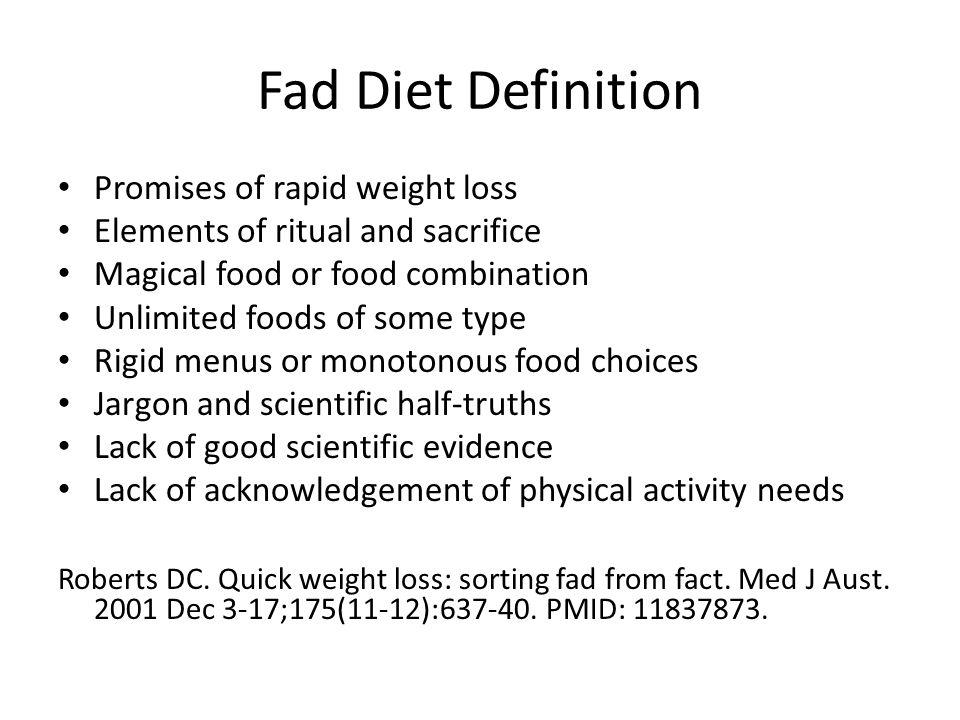 Fad Diet Definition Promises of rapid weight loss Elements of ritual and sacrifice Magical food or food combination Unlimited foods of some type Rigid menus or monotonous food choices Jargon and scientific half-truths Lack of good scientific evidence Lack of acknowledgement of physical activity needs Roberts DC.