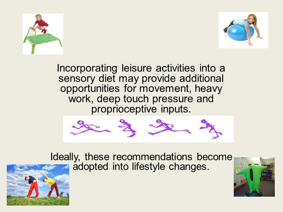 Incorporating leisure activities into a sensory diet may provide additional opportunities for movement, heavy work, deep touch pressure and propriocep