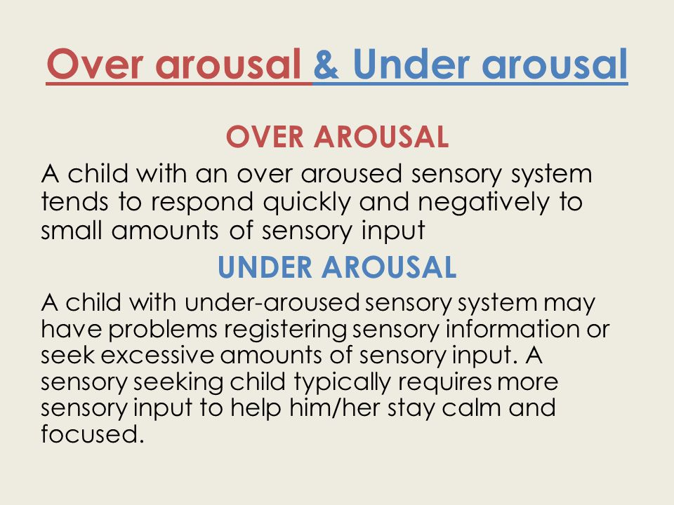 Over arousal & Under arousal OVER AROUSAL A child with an over aroused sensory system tends to respond quickly and negatively to small amounts of sens